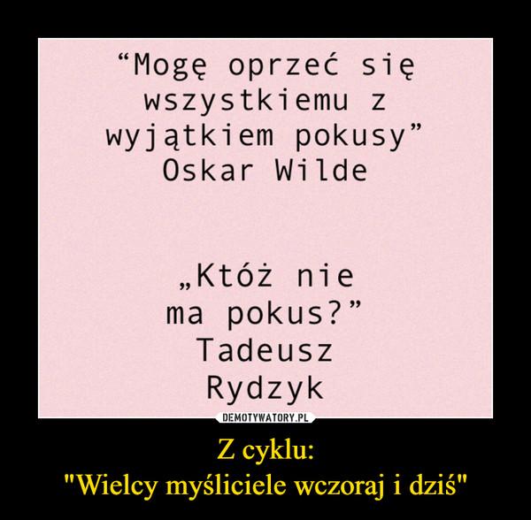 """Z cyklu:""""Wielcy myśliciele wczoraj i dziś"""" –  """"Mogę oprzeć sięwszystkiemu zwyjątkiem pokusy""""Oskar Wilde""""Któż niema pokus? """"TadeuszRydzyk"""