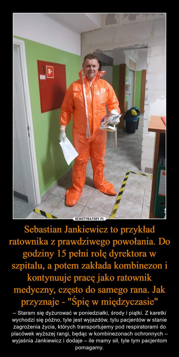 """Sebastian Jankiewicz to przykład ratownika z prawdziwego powołania. Do godziny 15 pełni rolę dyrektora w szpitalu, a potem zakłada kombinezon i kontynuuje pracę jako ratownik medyczny, często do samego rana. Jak przyznaje - """"Śpię w międzyczasie"""" – – Staram się dyżurować w poniedziałki, środy i piątki. Z karetki wychodzi się późno, tyle jest wyjazdów, tylu pacjentów w stanie zagrożenia życia, których transportujemy pod respiratorami do placówek wyższej rangi, będąc w kombinezonach ochronnych – wyjaśnia Jankiewicz i dodaje – ile mamy sił, tyle tym pacjentom pomagamy."""