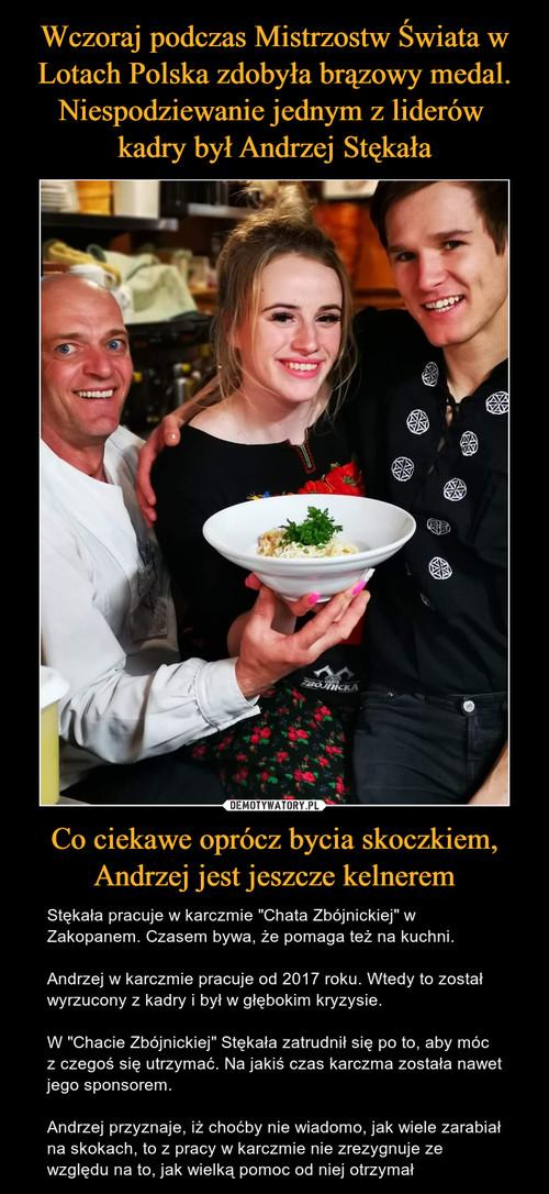 Wczoraj podczas Mistrzostw Świata w Lotach Polska zdobyła brązowy medal. Niespodziewanie jednym z liderów  kadry był Andrzej Stękała Co ciekawe oprócz bycia skoczkiem, Andrzej jest jeszcze kelnerem