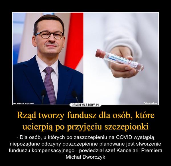 Rząd tworzy fundusz dla osób, które ucierpią po przyjęciu szczepionki – - Dla osób, u których po zaszczepieniu na COVID wystąpią niepożądane odczyny poszczepienne planowane jest stworzenie funduszu kompensacyjnego - powiedział szef Kancelarii Premiera Michał Dworczyk