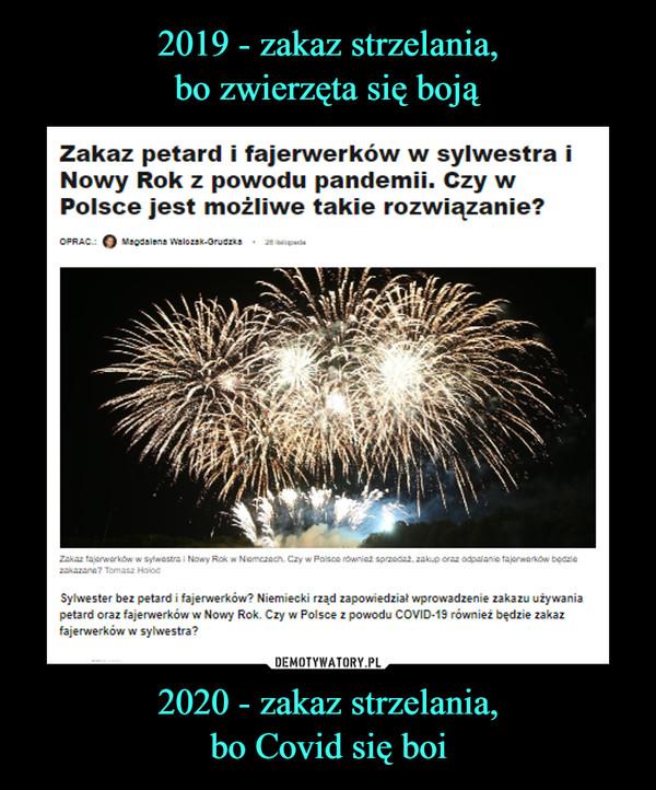 2020 - zakaz strzelania,bo Covid się boi –  Zakaz petard i fajerwerków w sylwestra iNowy Rok z powodu pandemii. Czy wPolsce jest możliwe takie rozwiązanie?Magdalena Walozak-Orudzka 20 apadaOPRAC.Zakaz fajerwerków w sylwestra i Nowy Rok w Niemczach. Czy w Polsce również sprzedaż, zakup oraz odpalanie fajerwerków będziezakazana? Tomasz HalodSylwester bez petard i fajerwerków? Niemiecki rząd zapowiedział wprowadzenie zakazu używaniapetard oraz fajerwerków w Nowy Rok. Czy w Polsce z powodu COVID-19 również będzie zakazfajerwerków w sylwestra?