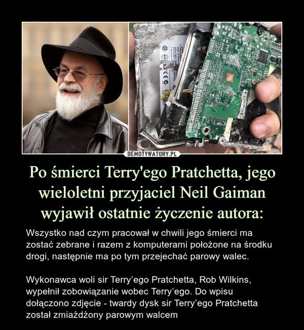 Po śmierci Terry'ego Pratchetta, jego wieloletni przyjaciel Neil Gaiman wyjawił ostatnie życzenie autora: – Wszystko nad czym pracował w chwili jego śmierci ma zostać zebrane i razem z komputerami położone na środku drogi, następnie ma po tym przejechać parowy walec.Wykonawca woli sir Terry'ego Pratchetta, Rob Wilkins, wypełnił zobowiązanie wobec Terry'ego. Do wpisu dołączono zdjęcie - twardy dysk sir Terry'ego Pratchetta został zmiażdżony parowym walcem