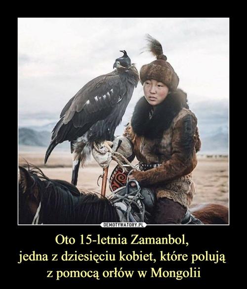 Oto 15-letnia Zamanbol,  jedna z dziesięciu kobiet, które polują  z pomocą orłów w Mongolii