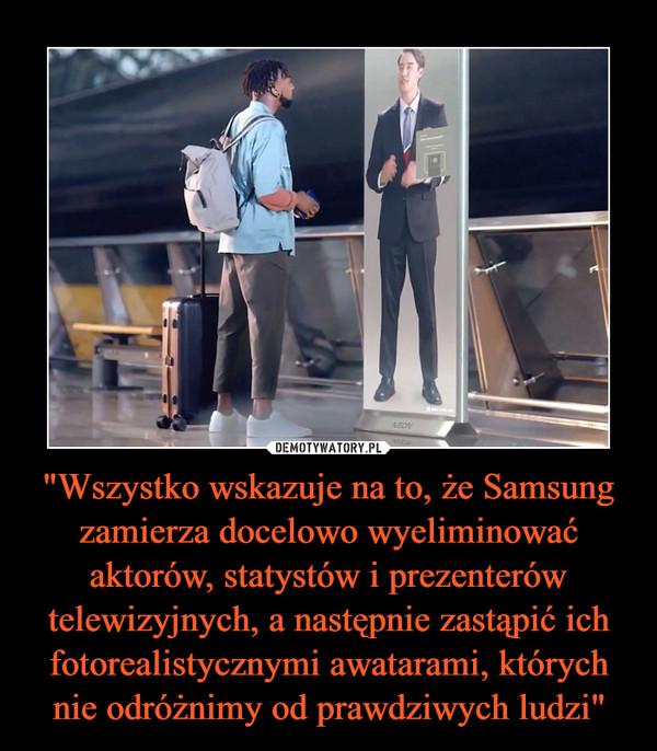 """""""Wszystko wskazuje na to, że Samsung zamierza docelowo wyeliminować aktorów, statystów i prezenterów telewizyjnych, a następnie zastąpić ich fotorealistycznymi awatarami, których nie odróżnimy od prawdziwych ludzi"""" –"""
