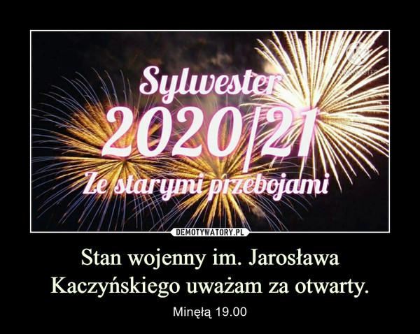 Stan wojenny im. Jarosława Kaczyńskiego uważam za otwarty. – Minęłą 19.00