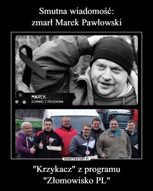 """Smutna wiadomość: zmarł Marek Pawłowski """"Krzykacz"""" z programu """"Złomowisko PL"""""""