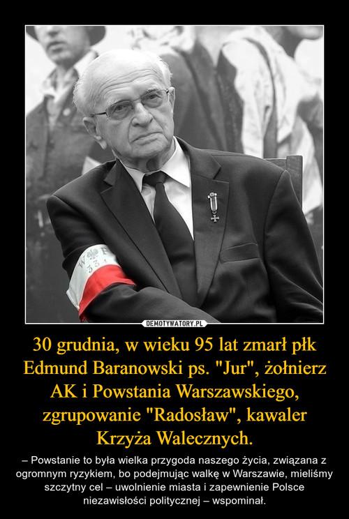 """30 grudnia, w wieku 95 lat zmarł płk Edmund Baranowski ps. """"Jur"""", żołnierz AK i Powstania Warszawskiego, zgrupowanie """"Radosław"""", kawaler Krzyża Walecznych."""
