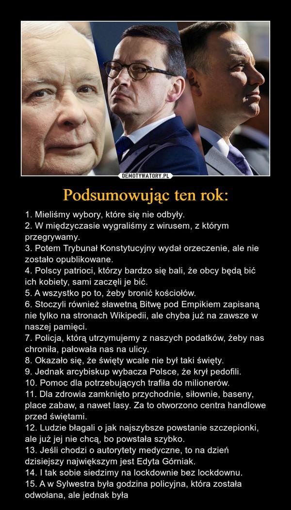 Podsumowując ten rok: – 1. Mieliśmy wybory, które się nie odbyły.2. W międzyczasie wygraliśmy z wirusem, z którym przegrywamy.3. Potem Trybunał Konstytucyjny wydał orzeczenie, ale nie zostało opublikowane.4. Polscy patrioci, którzy bardzo się bali, że obcy będą bić ich kobiety, sami zaczęli je bić.5. A wszystko po to, żeby bronić kościołów.6. Stoczyli również sławetną Bitwę pod Empikiem zapisaną nie tylko na stronach Wikipedii, ale chyba już na zawsze w naszej pamięci.7. Policja, którą utrzymujemy z naszych podatków, żeby nas chroniła, pałowała nas na ulicy.8. Okazało się, że święty wcale nie był taki święty.9. Jednak arcybiskup wybacza Polsce, że krył pedofili.10. Pomoc dla potrzebujących trafiła do milionerów.11. Dla zdrowia zamknięto przychodnie, siłownie, baseny, place zabaw, a nawet lasy. Za to otworzono centra handlowe przed świętami.12. Ludzie błagali o jak najszybsze powstanie szczepionki, ale już jej nie chcą, bo powstała szybko.13. Jeśli chodzi o autorytety medyczne, to na dzień dzisiejszy największym jest Edyta Górniak.14. I tak sobie siedzimy na lockdownie bez lockdownu.15. A w Sylwestra była godzina policyjna, która została odwołana, ale jednak była