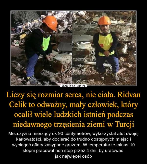 Liczy się rozmiar serca, nie ciała. Ridvan Celik to odważny, mały człowiek, który ocalił wiele ludzkich istnień podczas niedawnego trzęsienia ziemi w Turcji – Meżczyzna mierzący ok 90 centymetrów, wykorzystał atut swojej karłowatości, aby docierać do trudno dostępnych miejsc i wyciągać ofiary zasypane gruzem. W temperaturze minus 10 stopni pracował non stop przez 4 dni, by uratować jak najwięcej osób