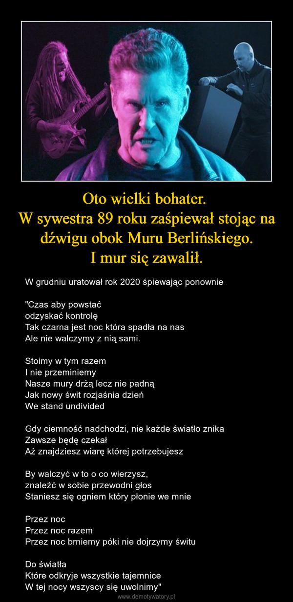 """Oto wielki bohater. W sywestra 89 roku zaśpiewał stojąc na dźwigu obok Muru Berlińskiego.I mur się zawalił. – W grudniu uratował rok 2020 śpiewając ponownie""""Czas aby powstaćodzyskać kontrolęTak czarna jest noc która spadła na nasAle nie walczymy z nią sami.Stoimy w tym razemI nie przeminiemyNasze mury drżą lecz nie padnąJak nowy świt rozjaśnia dzieńWe stand undividedGdy ciemność nadchodzi, nie każde światło znikaZawsze będę czekałAż znajdziesz wiarę której potrzebujeszBy walczyć w to o co wierzysz,znaleźć w sobie przewodni głosStaniesz się ogniem który płonie we mniePrzez nocPrzez noc razemPrzez noc brniemy póki nie dojrzymy śwituDo światłaKtóre odkryje wszystkie tajemniceW tej nocy wszyscy się uwolnimy"""""""