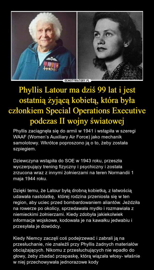 Phyllis Latour ma dziś 99 lat i jest ostatnią żyjącą kobietą, która była członkiem Special Operations Executive podczas II wojny światowej – Phyllis zaciągnęła się do armii w 1941 i wstąpiła w szeregi WAAF (Women's Auxiliary Air Force) jako mechanik samolotowy. Wkrótce poproszono ją o to, żeby została szpiegiem. Dziewczyna wstąpiła do SOE w 1943 roku, przeszła wyczerpujący trening fizyczny i psychiczny i została zrzucona wraz z innymi żołnierzami na teren Normandii 1 maja 1944 roku.Dzięki temu, że Latour byłą drobną kobietką, z łatwością udawała nastolatkę,  której rodzina przeniosła się w ten region, aby uciec przed bombardowaniem aliantów. Jeździła na rowerze po okolicy, sprzedawała mydło i rozmawiała z niemieckimi żołnierzami. Kiedy zdobyła jakiekolwiek informacje wojskowe, kodowała je na kawałku jedwabiu i przesyłała je dowódcy.Kiedy Niemcy zaczęli coś podejrzewać i zabrali ją na przesłuchanie, nie znaleźli przy Phyllis żadnych materiałów obciążających. Nikomu z przesłuchujących nie wpadło do głowy, żeby zbadać przepaskę, którą wiązała włosy- właśnie w niej przechowywała jednorazowe kody