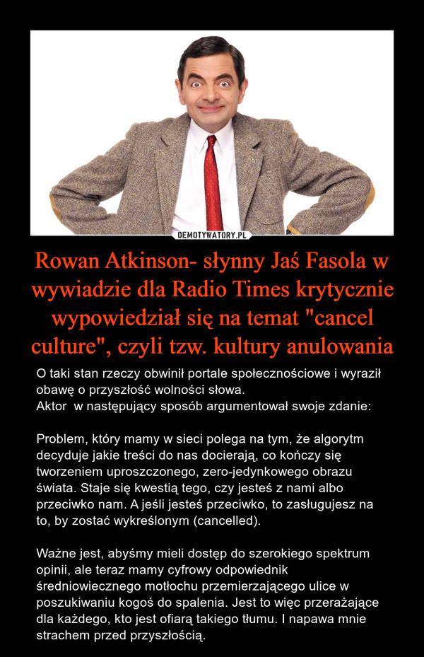 """Rowan Atkinson- słynny Jaś Fasola w wywiadzie dla Radio Times krytycznie wypowiedział się na temat """"cancel culture"""", czyli tzw. kultury anulowania – O taki stan rzeczy obwinił portale społecznościowe i wyraził obawę o przyszłość wolności słowa.Aktor  w następujący sposób argumentował swoje zdanie: Problem, który mamy w sieci polega na tym, że algorytm decyduje jakie treści do nas docierają, co kończy się tworzeniem uproszczonego, zero-jedynkowego obrazu świata. Staje się kwestią tego, czy jesteś z nami albo przeciwko nam. A jeśli jesteś przeciwko, to zasługujesz na to, by zostać wykreślonym (cancelled).Ważne jest, abyśmy mieli dostęp do szerokiego spektrum opinii, ale teraz mamy cyfrowy odpowiednik średniowiecznego motłochu przemierzającego ulice w poszukiwaniu kogoś do spalenia. Jest to więc przerażające dla każdego, kto jest ofiarą takiego tłumu. I napawa mnie strachem przed przyszłością. O taki stan rzeczy obwinił portale społecznościowe i wyraził obawę o przyszłość wolności słowa.Aktor  w następujący sposób argumentował swoje zdanie: Problem, który mamy w sieci polega na tym, że algorytm decyduje jakie treści do nas docierają, co kończy się tworzeniem uproszczonego, zero-jedynkowego obrazu świata. Staje się kwestią tego, czy jesteś z nami albo przeciwko nam. A jeśli jesteś przeciwko, to zasługujesz na to, by zostać wykreślonym (cancelled).Ważne jest, abyśmy mieli dostęp do szerokiego spektrum opinii, ale teraz mamy cyfrowy odpowiednik średniowiecznego motłochu przemierzającego ulice w poszukiwaniu kogoś do spalenia. Jest to więc przerażające dla każdego, kto jest ofiarą takiego tłumu. I napawa mnie strachem przed przyszłością"""