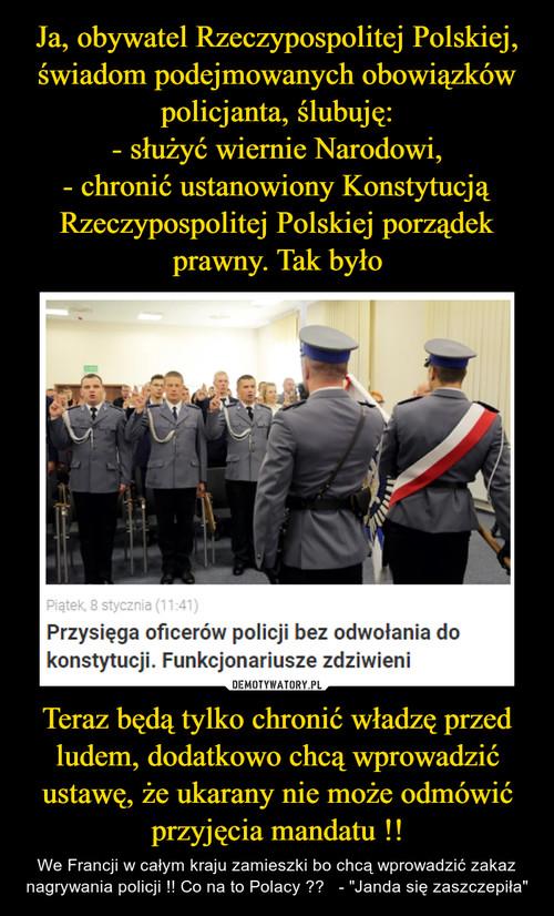 Ja, obywatel Rzeczypospolitej Polskiej, świadom podejmowanych obowiązków policjanta, ślubuję: - służyć wiernie Narodowi, - chronić ustanowiony Konstytucją Rzeczypospolitej Polskiej porządek prawny. Tak było Teraz będą tylko chronić władzę przed ludem, dodatkowo chcą wprowadzić ustawę, że ukarany nie może odmówić przyjęcia mandatu !!