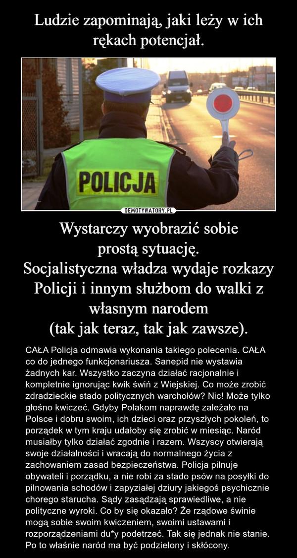 Wystarczy wyobrazić sobieprostą sytuację.Socjalistyczna władza wydaje rozkazy Policji i innym służbom do walki z własnym narodem(tak jak teraz, tak jak zawsze). – CAŁA Policja odmawia wykonania takiego polecenia. CAŁA co do jednego funkcjonariusza. Sanepid nie wystawia żadnych kar. Wszystko zaczyna działać racjonalnie i kompletnie ignorując kwik świń z Wiejskiej. Co może zrobić zdradzieckie stado politycznych warchołów? Nic! Może tylko głośno kwiczeć. Gdyby Polakom naprawdę zależało na Polsce i dobru swoim, ich dzieci oraz przyszłych pokoleń, to porządek w tym kraju udałoby się zrobić w miesiąc. Naród musiałby tylko działać zgodnie i razem. Wszyscy otwierają swoje działalności i wracają do normalnego życia z zachowaniem zasad bezpieczeństwa. Policja pilnuje obywateli i porządku, a nie robi za stado psów na posyłki do pilnowania schodów i zapyziałej dziury jakiegoś psychicznie chorego starucha. Sądy zasądzają sprawiedliwe, a nie polityczne wyroki. Co by się okazało? Że rządowe świnie mogą sobie swoim kwiczeniem, swoimi ustawami i rozporządzeniami du*y podetrzeć. Tak się jednak nie stanie. Po to właśnie naród ma być podzielony i skłócony.