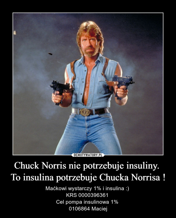 Chuck Norris nie potrzebuje insuliny. To insulina potrzebuje Chucka Norrisa ! – Maćkowi wystarczy 1% i insulina :) KRS 0000396361 Cel pompa insulinowa 1% 0106864 Maciej