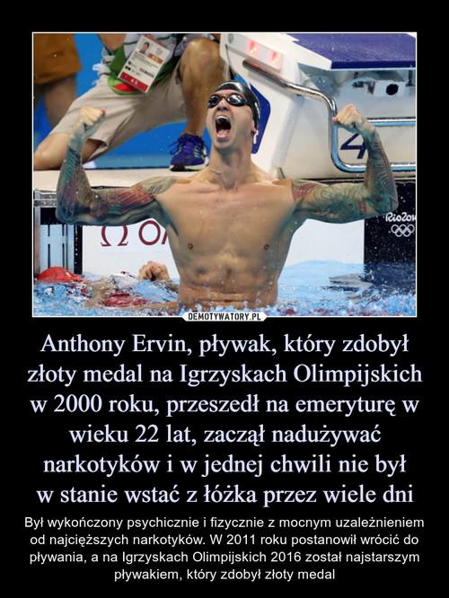 Anthony Ervin, pływak, który zdobył złoty medal na Igrzyskach Olimpijskich w 2000 roku, przeszedł na emeryturę w wieku 22 lat, zaczął nadużywać narkotyków i w jednej chwili nie był w stanie wstać z łóżka przez wiele dni
