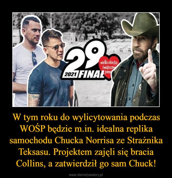 W tym roku do wylicytowania podczas WOŚP będzie m.in. idealna replika samochodu Chucka Norrisa ze Strażnika Teksasu. Projektem zajęli się bracia Collins, a zatwierdził go sam Chuck! –