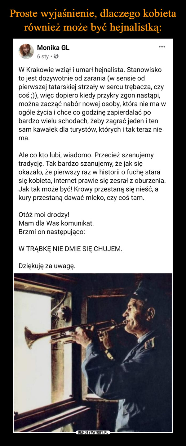 –  Monika GLdt6 Spmsrsltyechloznnsloiag dtroe df18h:0uhdnd8  · W Krakowie wziął i umarł hejnalista. Stanowisko to jest dożywotnie od zarania (w sensie od pierwszej tatarskiej strzały w sercu trębacza, czy coś ;)), więc dopiero kiedy przykry zgon nastąpi, można zacząć nabór nowej osoby, która nie ma w ogóle życia i chce co godzinę zapierdalać po bardzo wielu schodach, żeby zagrać jeden i ten sam kawałek dla turystów, których i tak teraz nie ma. Ale co kto lubi, wiadomo. Przecież szanujemy tradycję. Tak bardzo szanujemy, że jak się okazało, że pierwszy raz w historii o fuchę stara się kobieta, internet prawie się zesrał z oburzenia. Jak tak może być! Krowy przestaną się nieść, a kury przestaną dawać mleko, czy coś tam.Otóż moi drodzy! Mam dla Was komunikat.Brzmi on następująco:W TRĄBKĘ NIE DMIE SIĘ CHUJEM.Dziękuję za uwagę.