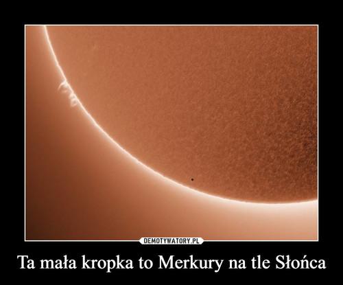 Ta mała kropka to Merkury na tle Słońca