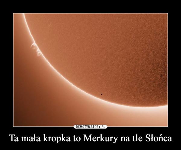 Ta mała kropka to Merkury na tle Słońca –