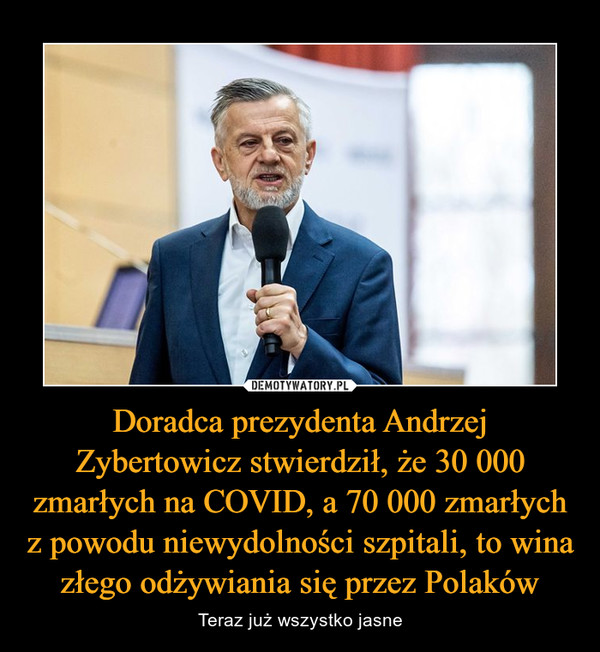 Doradca prezydenta Andrzej Zybertowicz stwierdził, że 30 000 zmarłych na COVID, a 70 000 zmarłych z powodu niewydolności szpitali, to wina złego odżywiania się przez Polaków – Teraz już wszystko jasne