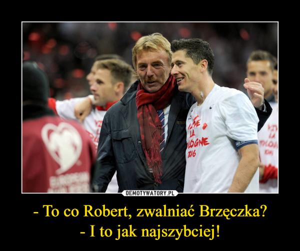 - To co Robert, zwalniać Brzęczka?- I to jak najszybciej! –