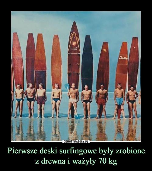Pierwsze deski surfingowe były zrobione z drewna i ważyły 70 kg