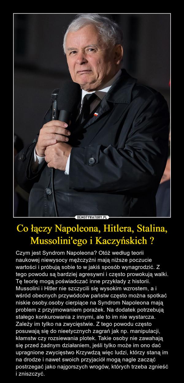 Co łączy Napoleona, Hitlera, Stalina, Mussolini'ego i Kaczyńskich ? – Czym jest Syndrom Napoleona? Otóż według teorii naukowej niewysocy mężczyźni mają niższe poczucie wartości i próbują sobie to w jakiś sposób wynagrodzić. Z tego powodu są bardziej agresywni i często prowokują walki. Tę teorię mogą poświadczać inne przykłady z historii. Mussolini i Hitler nie szczycili się wysokim wzrostem, a i wśród obecnych przywódców państw często można spotkać niskie osoby.osoby cierpiące na Syndrom Napoleona mają problem z przyjmowaniem porażek. Na dodatek potrzebują stałego konkurowania z innymi, ale to im nie wystarcza. Zależy im tylko na zwycięstwie. Z tego powodu często posuwają się do nieetycznych zagrań jak np. manipulacji, kłamstw czy rozsiewania plotek. Takie osoby nie zawahają się przed żadnym działaniem, jeśli tylko może im ono dać upragnione zwycięstwo Krzywdzą więc ludzi, którzy staną im na drodze i nawet swoich przyjaciół mogą nagle zacząć postrzegać jako najgorszych wrogów, których trzeba zgnieść i zniszczyć.