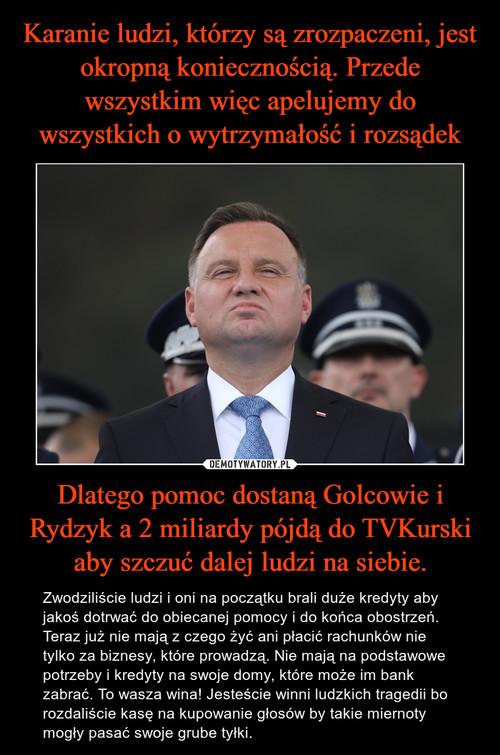 Karanie ludzi, którzy są zrozpaczeni, jest okropną koniecznością. Przede wszystkim więc apelujemy do wszystkich o wytrzymałość i rozsądek Dlatego pomoc dostaną Golcowie i Rydzyk a 2 miliardy pójdą do TVKurski aby szczuć dalej ludzi na siebie.