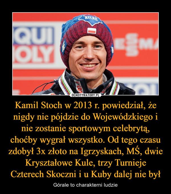 Kamil Stoch w 2013 r. powiedział, że nigdy nie pójdzie do Wojewódzkiego i nie zostanie sportowym celebrytą, choćby wygrał wszystko. Od tego czasu zdobył 3x złoto na Igrzyskach, MŚ, dwie Kryształowe Kule, trzy Turnieje Czterech Skoczni i u Kuby dalej nie był – Górale to charakterni ludzie