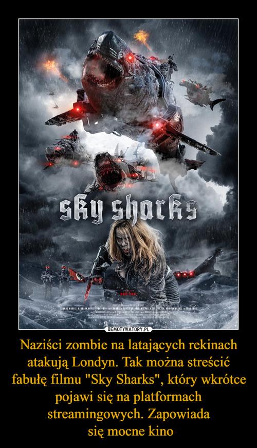 """Naziści zombie na latających rekinach atakują Londyn. Tak można streścić fabułę filmu """"Sky Sharks"""", który wkrótce pojawi się na platformach streamingowych. Zapowiada  się mocne kino"""