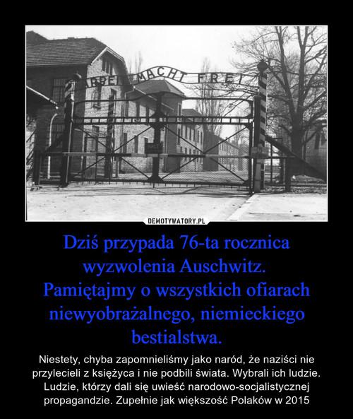 Dziś przypada 76-ta rocznica wyzwolenia Auschwitz.  Pamiętajmy o wszystkich ofiarach niewyobrażalnego, niemieckiego bestialstwa.