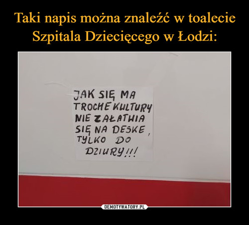 Taki napis można znaleźć w toalecie Szpitala Dziecięcego w Łodzi: