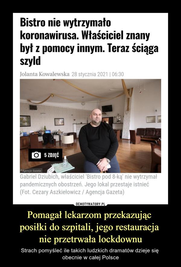 Pomagał lekarzom przekazując posiłki do szpitali, jego restauracja nie przetrwała lockdownu – Strach pomyśleć ile takich ludzkich dramatów dzieje się obecnie w całej Polsce Bistro nie wytrzymało koronawirusa. Właściciel znany był z pomocy innym. Teraz ściąga szyldJolanta Kowalewska28 stycznia 2021   06:305 ZDJĘĆGabriel Dziubich, właściciel 'Bistro pod 8-ką' nie wytrzymał pandemicznych obostrzeń. Jego lokal przestaje istnieć(Fot. Cezary Aszkiełowicz / Agencja Gazeta)