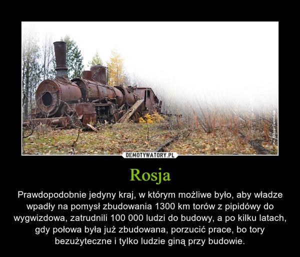 Rosja – Prawdopodobnie jedyny kraj, w którym możliwe było, aby władze wpadły na pomysł zbudowania 1300 km torów z pipidówy do wygwizdowa, zatrudnili 100 000 ludzi do budowy, a po kilku latach, gdy połowa była już zbudowana, porzucić prace, bo tory bezużyteczne i tylko ludzie giną przy budowie.