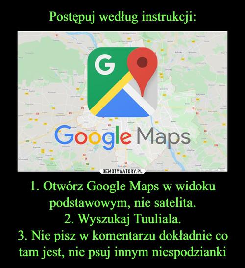 Postępuj według instrukcji: 1. Otwórz Google Maps w widoku podstawowym, nie satelita. 2. Wyszukaj Tuuliala. 3. Nie pisz w komentarzu dokładnie co tam jest, nie psuj innym niespodzianki