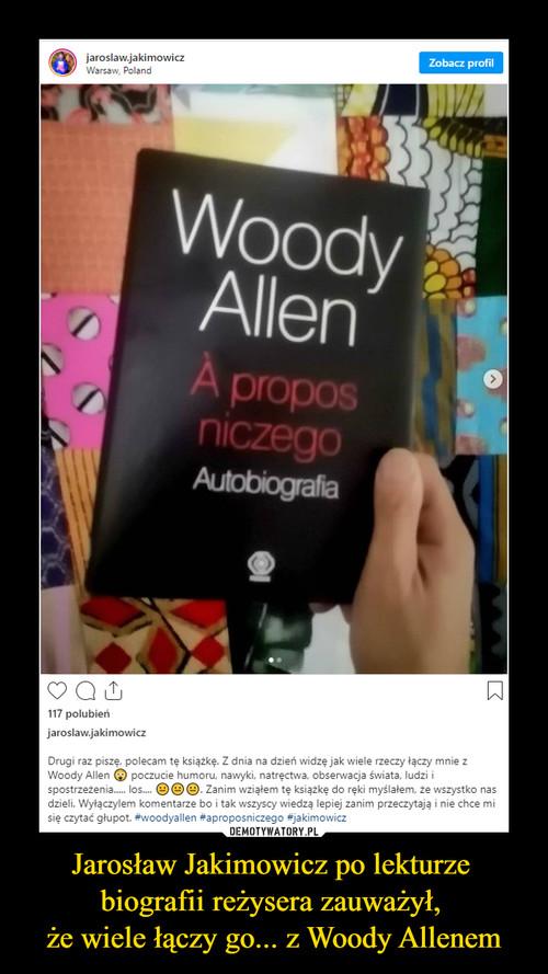 Jarosław Jakimowicz po lekturze  biografii reżysera zauważył,  że wiele łączy go... z Woody Allenem