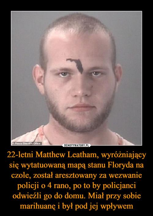 22-letni Matthew Leatham, wyróżniający się wytatuowaną mapą stanu Floryda na czole, został aresztowany za wezwanie policji o 4 rano, po to by policjanci odwieźli go do domu. Miał przy sobie marihuanę i był pod jej wpływem