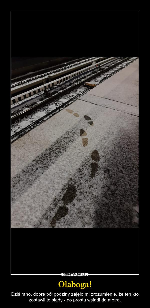 Olaboga! – Dziś rano, dobre pół godziny zajęło mi zrozumienie, że ten kto zostawił te ślady - po prostu wsiadł do metra.