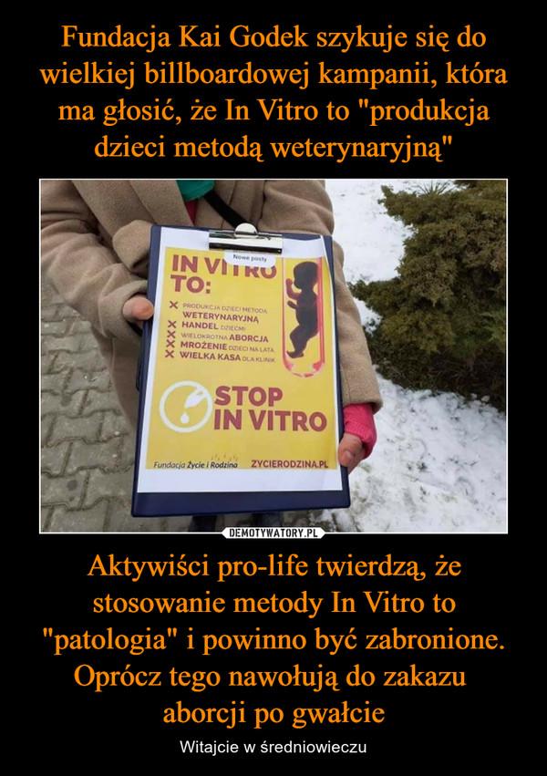 """Aktywiści pro-life twierdzą, że stosowanie metody In Vitro to """"patologia"""" i powinno być zabronione. Oprócz tego nawołują do zakazu aborcji po gwałcie – Witajcie w średniowieczu"""