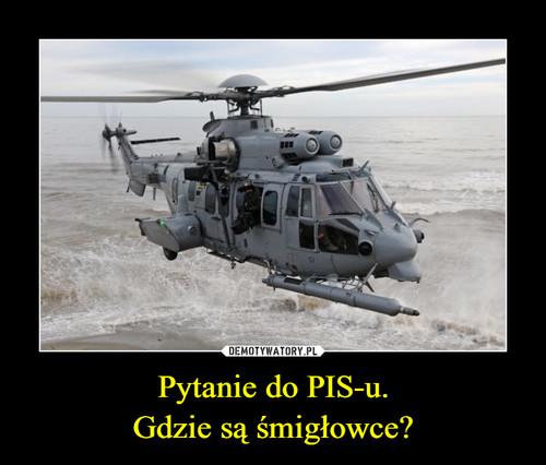 Pytanie do PIS-u. Gdzie są śmigłowce?