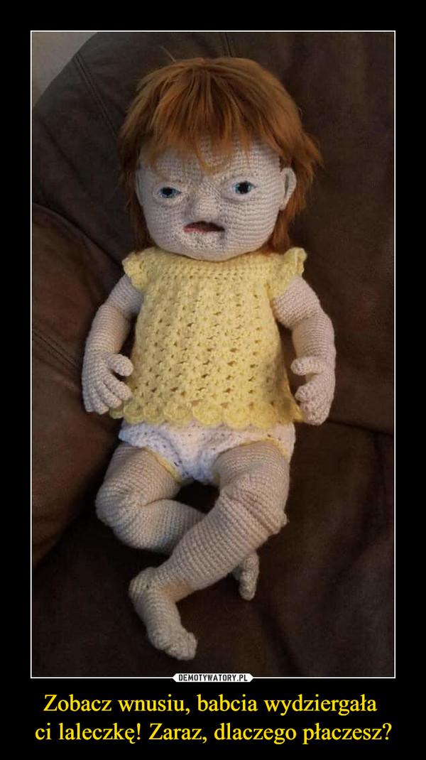 Zobacz wnusiu, babcia wydziergała ci laleczkę! Zaraz, dlaczego płaczesz? –