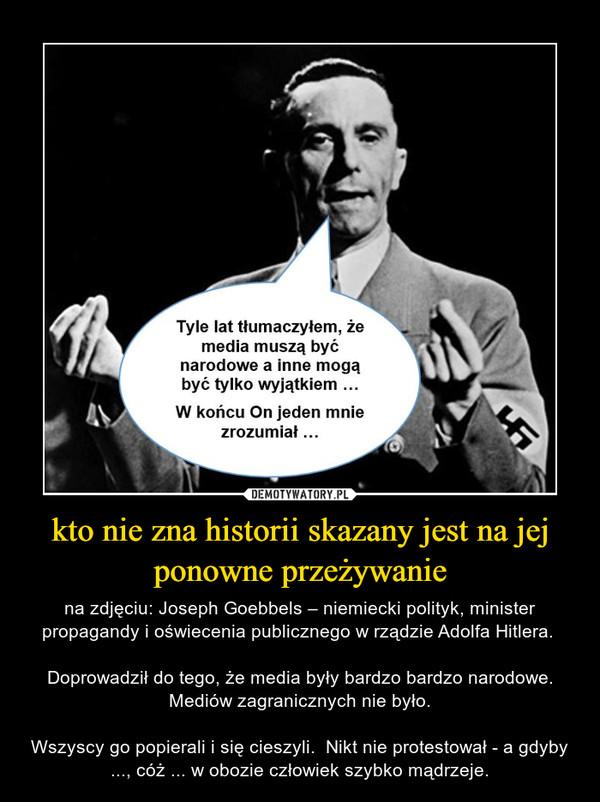 kto nie zna historii skazany jest na jej ponowne przeżywanie – na zdjęciu: Joseph Goebbels – niemiecki polityk, minister propagandy i oświecenia publicznego w rządzie Adolfa Hitlera. Doprowadził do tego, że media były bardzo bardzo narodowe. Mediów zagranicznych nie było.Wszyscy go popierali i się cieszyli.  Nikt nie protestował - a gdyby ..., cóż ... w obozie człowiek szybko mądrzeje.