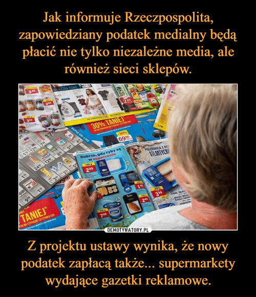 Jak informuje Rzeczpospolita, zapowiedziany podatek medialny będą płacić nie tylko niezależne media, ale również sieci sklepów. Z projektu ustawy wynika, że nowy podatek zapłacą także... supermarkety wydające gazetki reklamowe.