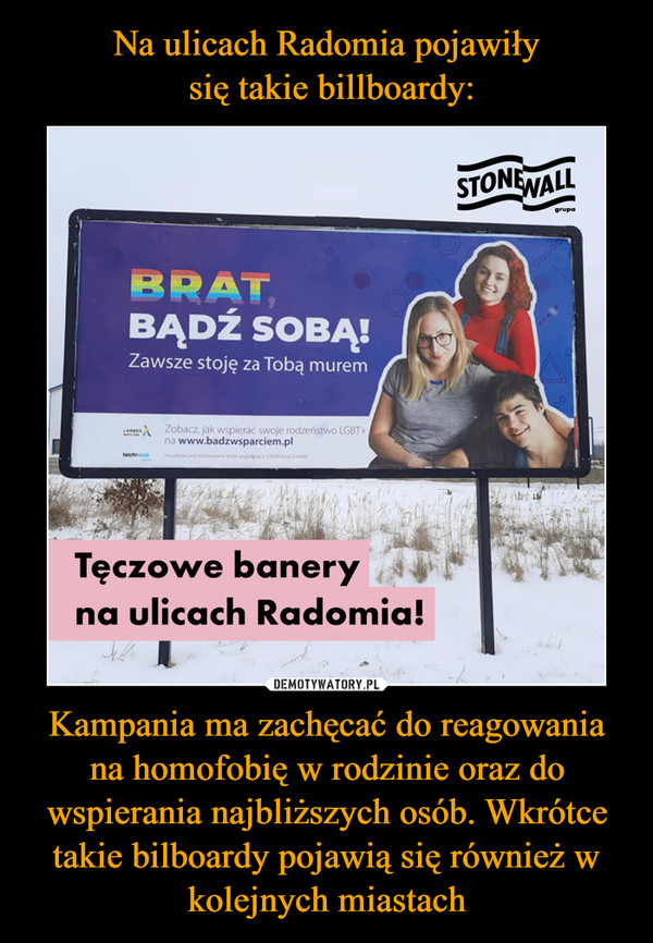 Kampania ma zachęcać do reagowania na homofobię w rodzinie oraz do wspierania najbliższych osób. Wkrótce takie bilboardy pojawią się również w kolejnych miastach –