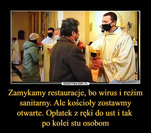 Zamykamy restauracje, bo wirus i reżim sanitarny. Ale kościoły zostawmy otwarte. Opłatek z ręki do ust i tak  po kolei stu osobom