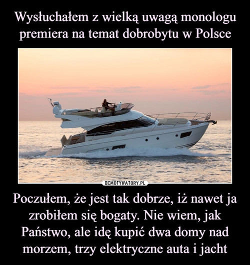 Wysłuchałem z wielką uwagą monologu premiera na temat dobrobytu w Polsce Poczułem, że jest tak dobrze, iż nawet ja zrobiłem się bogaty. Nie wiem, jak Państwo, ale idę kupić dwa domy nad morzem, trzy elektryczne auta i jacht