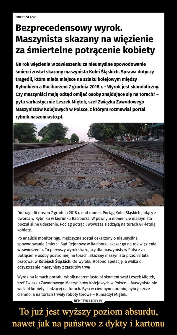 To już jest wyższy poziom absurdu, nawet jak na państwo z dykty i kartonu –  OnetŚląskBezprecedensowy wyrok. Maszynista skazany na więzienie za śmiertelne potrącenie kobietyNa rok więzienia w zawieszeniu za nieumyślne spowodowanie śmierci został skazany maszynista Kolei Śląskich. Sprawa dotyczy tragedii, która miała miejsce na szlaku kolejowym między Rybnikiem a Raciborzem 7 grudnia 2018 r. - Wyrok jest skandaliczny. Czy maszyniści mają odtąd omijać osoby znajdujące się na torach? – pyta sarkastycznie Leszek Miętek, szef Związku Zawodowego Maszynistów Kolejowych w Polsce, z którym rozmawiał portal rybnik.naszemiasto.pl.Do tragedii doszło 7 grudnia 2018 r. nad ranem. Pociąg Kolei Śląskich jadący z dworca w Rybniku w kierunku Raciborza. W pewnym momencie maszynista poczuł silne uderzenie. Pociąg potrącił wówczas siedzącą na torach 84-letnią kobietę.Po analizie monitoringu, mężczyzna został oskarżony o nieumyślne spowodowanie śmierci. Sąd Rejonowy w Raciborzu skazał go na rok więzienia w zawieszeniu. To pierwszy wyrok skazujący dla maszynisty w Polsce za potrącenie osoby postronnej na torach. Skazany maszynista przez 33 lata pracował w Kolejach Śląskich. Od wyroku złożono apelację, a walka o oczyszczenie maszynisty z zarzutów trwaWyrok na łamach portalu rybnik.naszemiasto.pl skomentował Leszek Miętek, szef Związku Zawodowego Maszynistów Kolejowych w Polsce. - Maszynista nie widział kobiety siedzącej na torach. Była w ciemnym ubraniu, było jeszcze ciemno, a na torach trwały roboty torowe – tłumaczył Miętek.