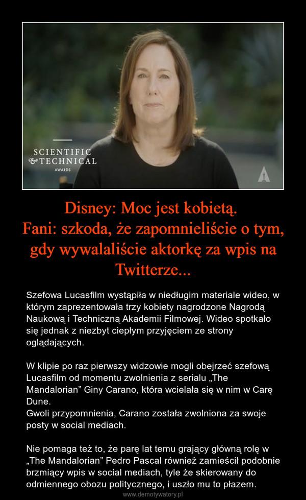 """Disney: Moc jest kobietą. Fani: szkoda, że zapomnieliście o tym, gdy wywalaliście aktorkę za wpis na Twitterze... – Szefowa Lucasfilm wystąpiła w niedługim materiale wideo, w którym zaprezentowała trzy kobiety nagrodzone Nagrodą Naukową i Techniczną Akademii Filmowej. Wideo spotkało się jednak z niezbyt ciepłym przyjęciem ze strony oglądających.W klipie po raz pierwszy widzowie mogli obejrzeć szefową Lucasfilm od momentu zwolnienia z serialu """"The Mandalorian"""" Giny Carano, która wcielała się w nim w Carę Dune. Gwoli przypomnienia, Carano została zwolniona za swoje posty w social mediach.Nie pomaga też to, że parę lat temu grający główną rolę w """"The Mandalorian"""" Pedro Pascal również zamieścił podobnie brzmiący wpis w social mediach, tyle że skierowany do odmiennego obozu politycznego, i uszło mu to płazem."""