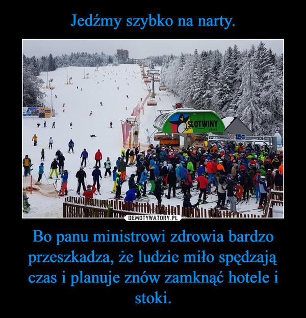 Jedźmy szybko na narty. Bo panu ministrowi zdrowia bardzo przeszkadza, że ludzie miło spędzają czas i planuje znów zamknąć hotele i stoki.